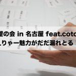 「野望の会 in 名古屋 feat.cotola」愛のこもった言葉を全力で浴びて、嬉し泣き寸前に